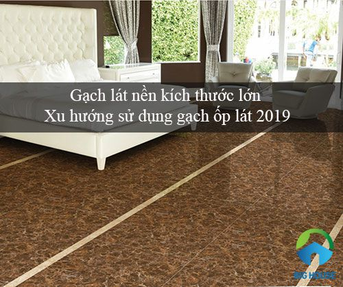 Gạch lát nền kích thước lớn – Xu hướng sử dụng Ấn tượng nhất 2019