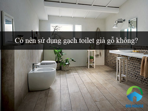Tư vấn: Có nên sử dụng Gạch toilet giả gỗ cho gia đình bạn không?