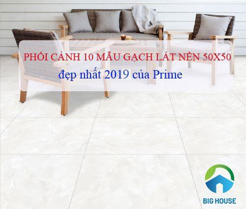 Phối cảnh 10 mẫu gạch lát nền nhà 50×50 đẹp nhất 2019 của Prime