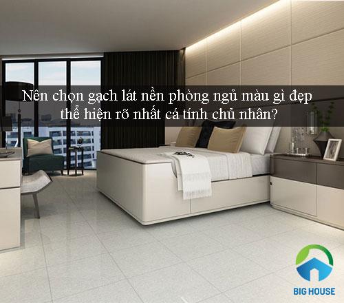 Nên chọn gạch lát nền phòng ngủ màu gì đẹp, thể hiện cá tính chủ nhân?